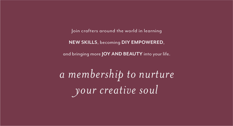 Join crafters around the world in learning new skills, becoming DIY empowered, and bringing more joy and beauty into your life. A membership to nurture your creative soul.
