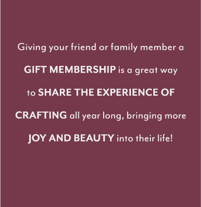 Giving your friend or family member a gift membership is a great wayto share the experience of crafting all year long, bringing more joy and beauty into their life!